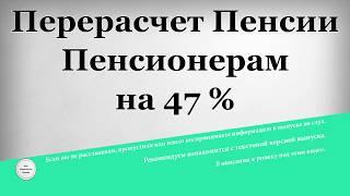 Перерасчет Пенсии Пенсионерам на 47 %