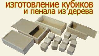 Изготовление кубиков и пенала из дерева. The production of bricks and pensil box from wood.