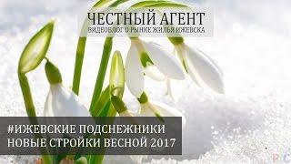 #НОВОСТРОЙКИ ИЖЕВСКА. ПОДСНЕЖНИКИ 2017(, 2017-03-09T08:27:24.000Z)