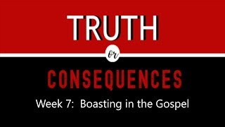 "Truth or Consequences: ""Boasting in the Gospel"""