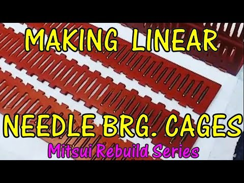 MAKING LINEAR NEEDLE BRG. CAGES