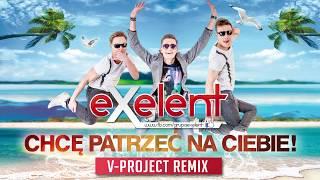 EXELENT - Chcę patrzeć na Ciebie (V-Project remix)