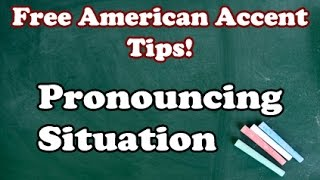 Perfecting Your American Accent Video 20 (Final): Pronouncing Situation