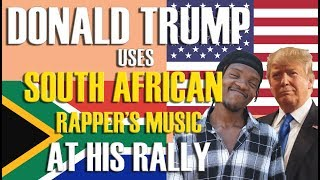PRESIDENT DONALD TRUMP USES SOUTH AFRICAN RAPPER'S MUSIC AT HIS RALLY