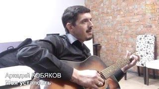 Аркадий Кобяков Моя усталость исполнение под гитару