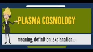 What is PLASMA COSMOLOGY? What does PLASMA COSMOLOGY mean? PLASMA COSMOLOGY meaning