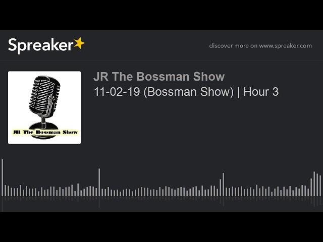 11-02-19 (Bossman Show)   Hour 3 (made with Spreaker)