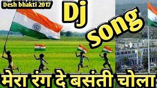 मेरा रंग दे बसंती चोला ।। Desh bhakti HINDI hard dj remix song 2017