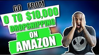 How To Go From Zero To $10,000 A Month Dropshipping On Amazon | ANYONE Can Do This And Make Money