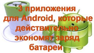 3 приложения для Android, которые действительно экономят заряд батареи