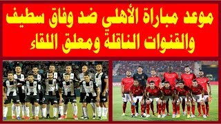 موعد مباراة الأهلي القادمة ضد وفاق سطيف والقنوات الناقلة ومعلق اللقاء