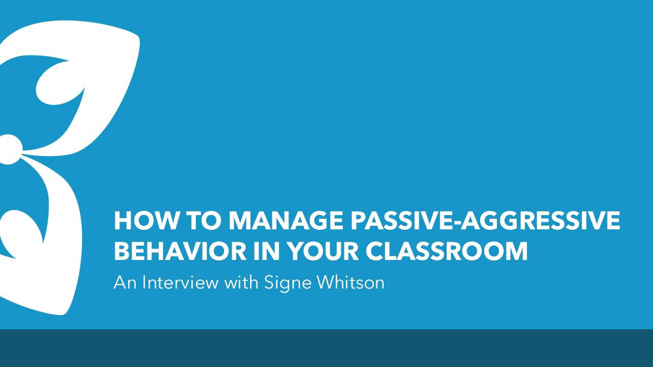How to Manage Passive-Aggressive Behavior in Your Classroom