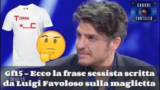 👁️ Gf15 - Ecco la frase sessista scritta da Luigi Favoloso sulla maglietta 💄