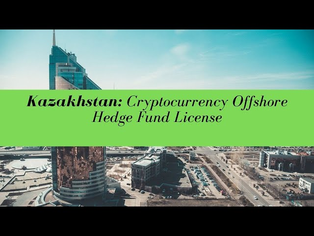 Kazakhstan Cryptocurrency Offshore Hedge Fund License -  (UPDATED FOR 2020)