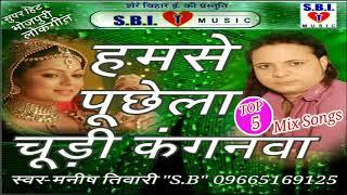 hamse puchhela chudi kanganwa top 5 2018 mix songs singer manish tiwari sb