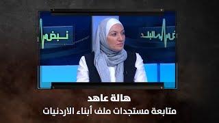 هالة عاهد - متابعة مستجدات ملف أبناء الاردنيات