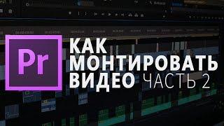 КАК МОНТИРОВАТЬ ВИДЕО | Adobe Premiere Pro Урок #2