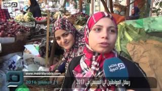 بالفيديو| ماذا يتمنى المواطنون من السيسي في 2017؟
