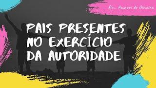 PAIS PRESENTES NO EXERCÍCIO DA AUTORIDADE | Rev. Amauri de Oliveira | Deuteronômio 6