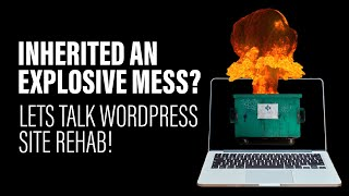 Inherited an Explosive Mess? Lets talk WordPress Site Rehab!