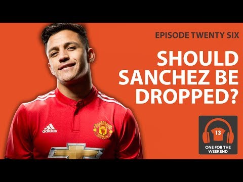 SHOULD MAN UNITED DROP ALEXIS SANCHEZ? | ONE FOR THE WEEKEND PODCAST