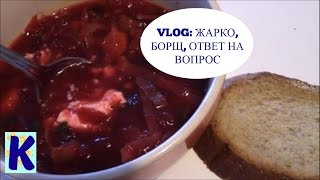 VLOG: ЖАРА, БОРЩ С ФАСОЛЬЮ И ОТВЕТ НА ВОПРОС. VERY HOT DAY, BORSHT AND ANSWERING A QUESTION.