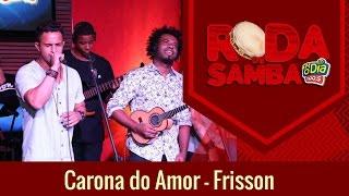 Carona do Amor - Frisson (Roda de Samba FM O Dia)