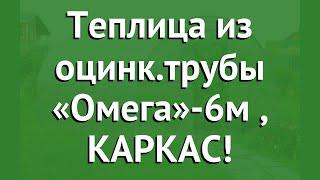 Теплица из оцинк.трубы «Омега»-6м (Воля), КАРКАС! обзор твп003 производитель Воля (Россия)