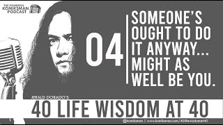 40 Life Wisdom at 40 #4: Someone's Ought To Do It Anyway... It Might As Well Be YOU!