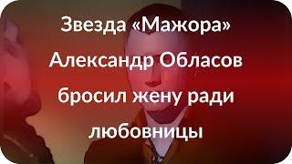 Звезда «Мажора» Александр Обласов бросил жену ради любовницы