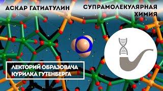 Аскар Гатиатулин - Супрамолекулярная химия: ключ к нанотехнологиям