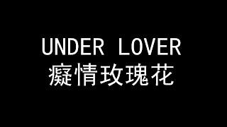 UNDER LOVER癡情玫瑰花 {歌詞}