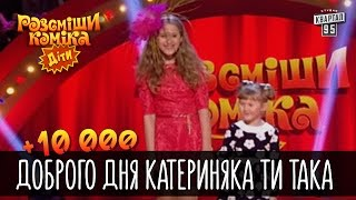 +10 000 - Доброго дня Катериняка ти така | Рассмеши комика Дети 2016