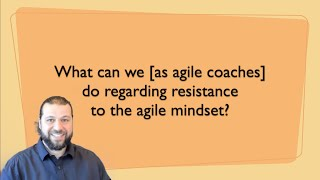 What can agile coaches do regarding resistance to the agile mindset?