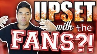 WHY I AM UPSET WITH YOU FANS?!