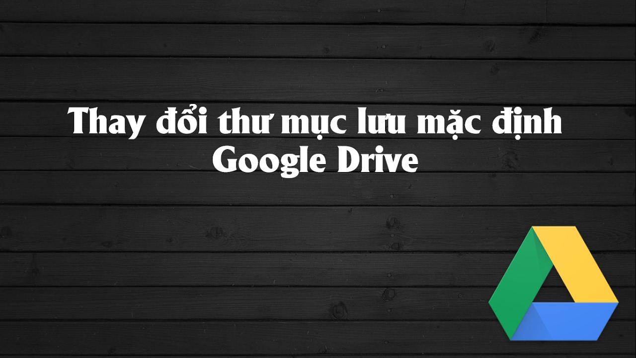Thay đổi thư mục lưu mặc định Google Drive