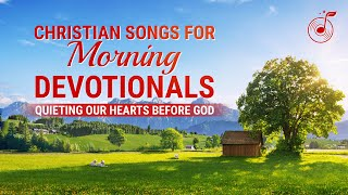 Christian Songs for Morning Devotionals - Quieting Our Hearts Before God