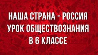 Наша страна - Россия. Урок обществознания в 6 классе