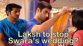 Laksh rushes to stop Swara and Sanskar's wedding in Swaragini