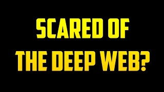 Scared of the Deep Web?