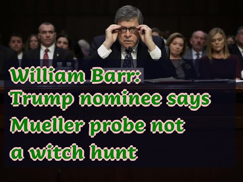 01192019-william-barr:-trump-nominee-says-mueller-probe-not-a-witch-hunt