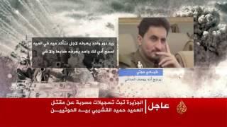 تفاصيل مثيرة كشفتها تسجيلات حصلت عليها الجزيرة عن حقيقة مقتل العميد القشيبي على يد الحوثيين