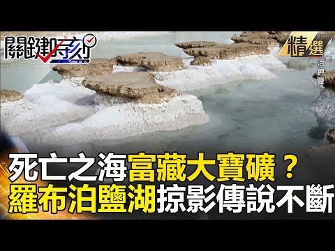 死亡之海富藏大寶礦?羅布泊鹽湖掠影傳說不斷 - 關鍵時刻精選
