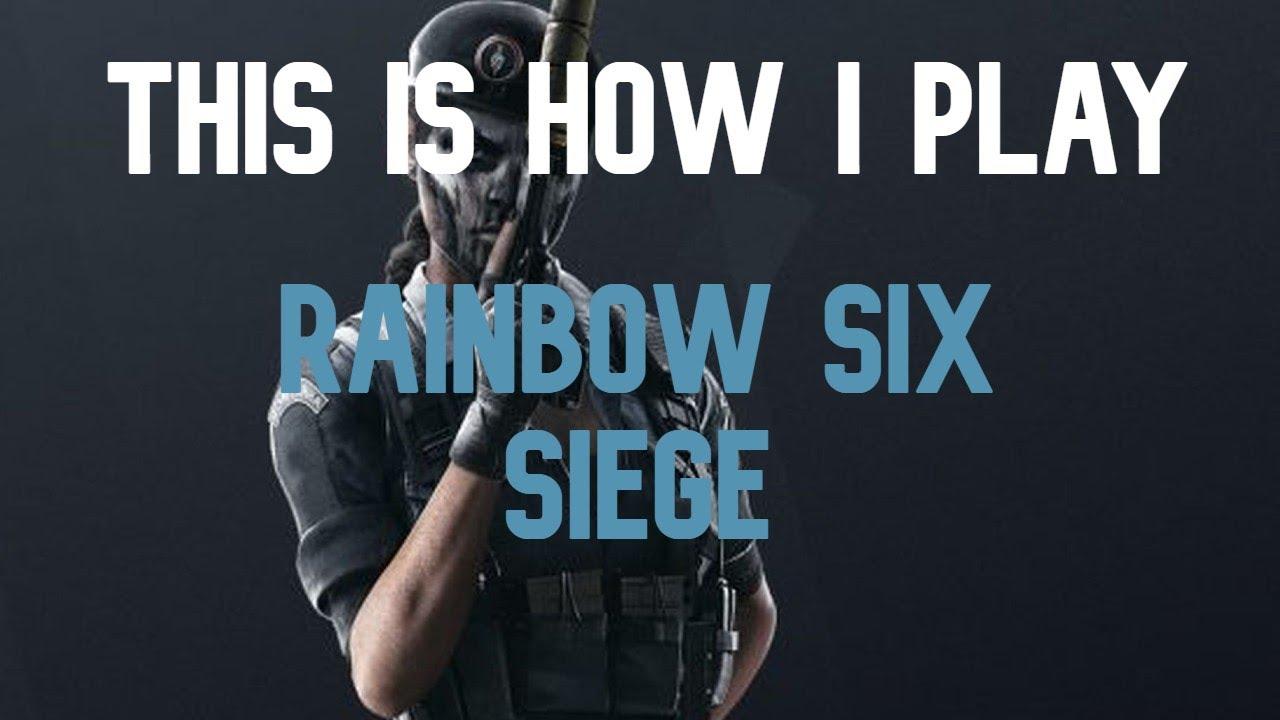 This is how I play Rainbow Six Siege