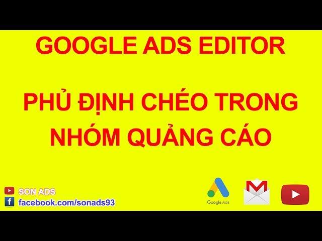 [SON ADS] Phủ Định Chéo Từ Khóa Trong Nhóm Quảng Cáo Với Google Ads Editor 2020