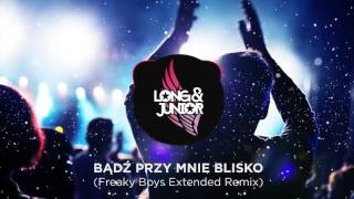 Long & Junior - Bądź Przy Mnie Blisko (Freaky Boys Remix)