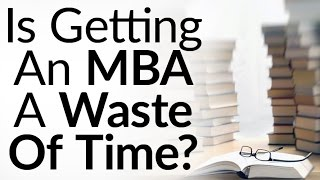 Top 10 MBA - Is Getting An MBA A Waste of Time? | 5 Alternatives To An MBA | Real-World Business Education