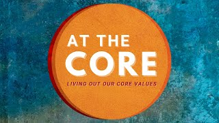 At The Core: Living out our core values - Part 5