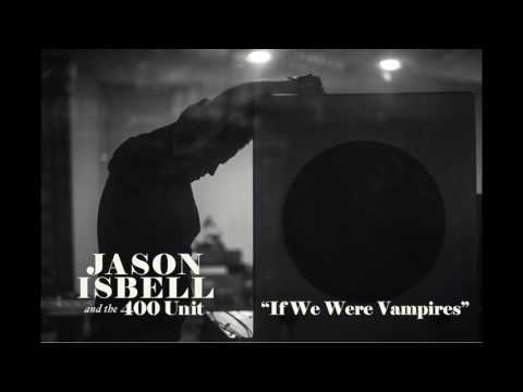 Jason Isbell and the 400 Unit  If We Were Vampires