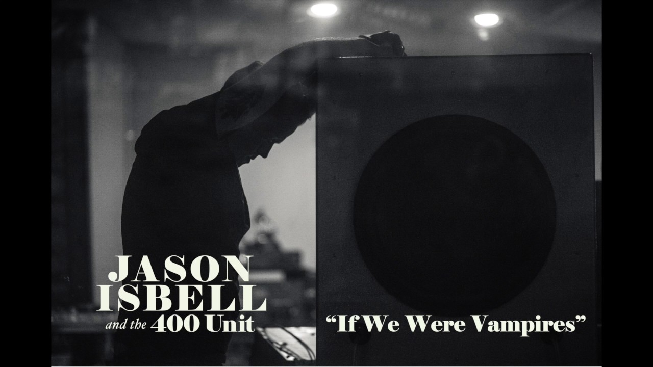 Jason Isbell and the 400 Unit - If We Were Vampires - YouTube aabf6d98066